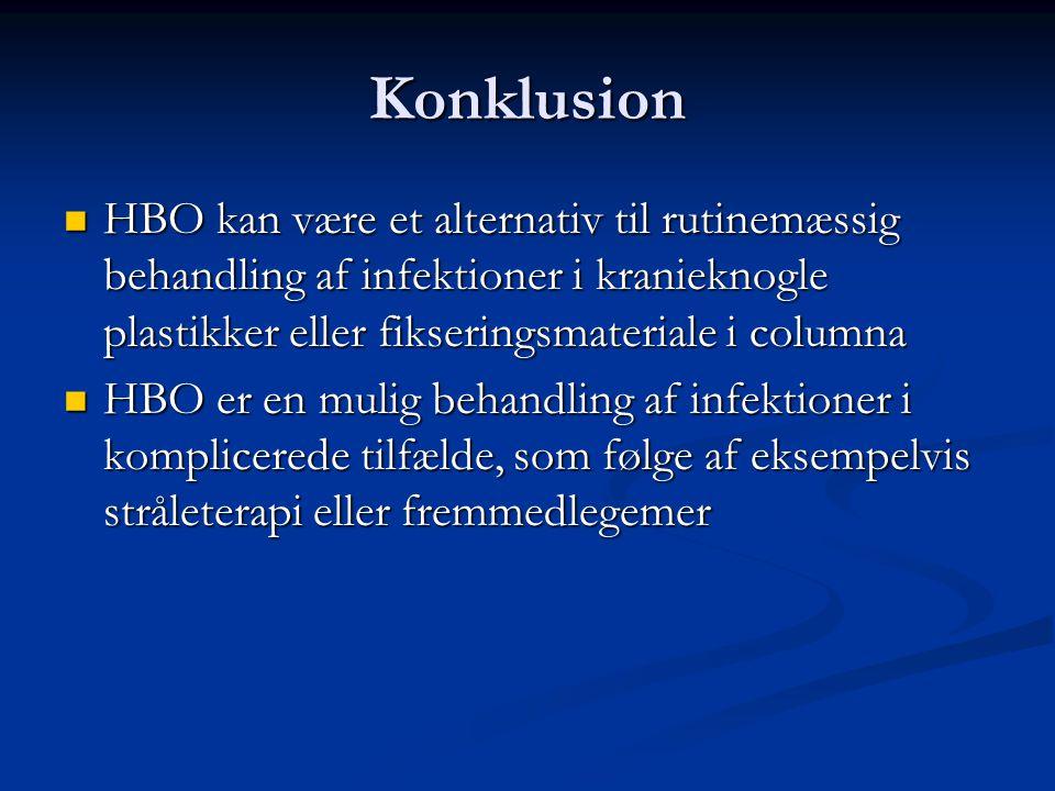 Konklusion  HBO kan være et alternativ til rutinemæssig behandling af infektioner i kranieknogle plastikker eller fikseringsmateriale i columna  HBO er en mulig behandling af infektioner i komplicerede tilfælde, som følge af eksempelvis stråleterapi eller fremmedlegemer