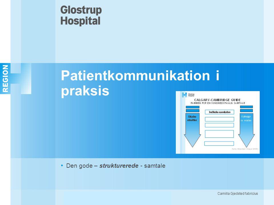 Patientkommunikation i praksis • Den gode – strukturerede - samtale Camilla Gjedsted fabriciusPatientkommunikation i praksis