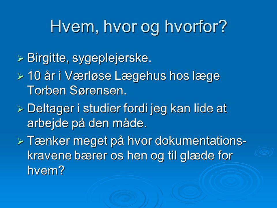 Hvem, hvor og hvorfor?  Birgitte, sygeplejerske.  10 år i Værløse Lægehus hos læge Torben Sørensen.  Deltager i studier fordi jeg kan lide at arbej