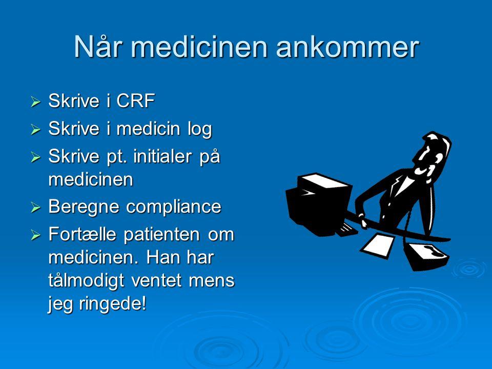 Når medicinen ankommer  Skrive i CRF  Skrive i medicin log  Skrive pt. initialer på medicinen  Beregne compliance  Fortælle patienten om medicine