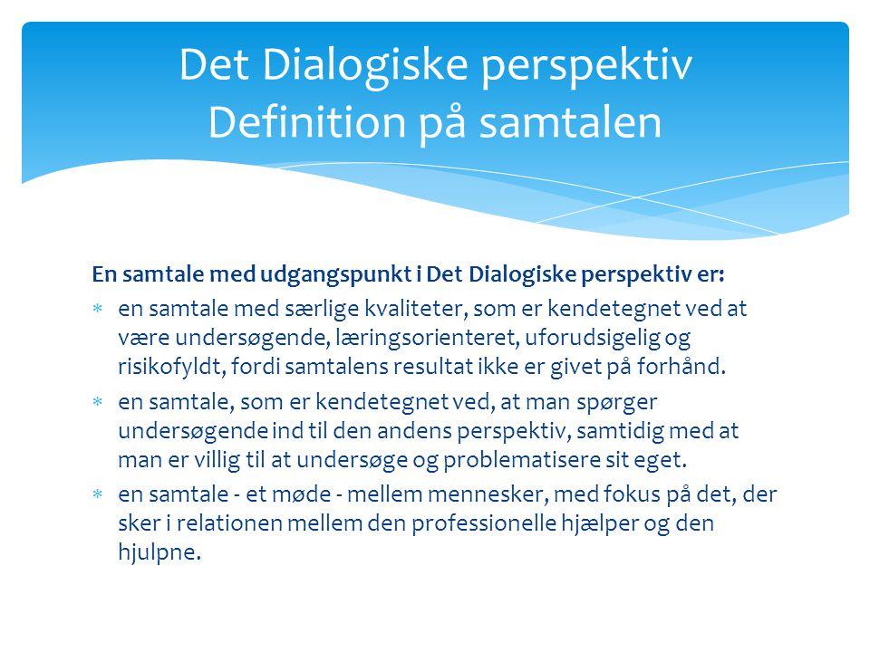 Det Dialogiske perspektiv Definition på samtalen En samtale med udgangspunkt i Det Dialogiske perspektiv er:  en samtale med særlige kvaliteter, som er kendetegnet ved at være undersøgende, læringsorienteret, uforudsigelig og risikofyldt, fordi samtalens resultat ikke er givet på forhånd.