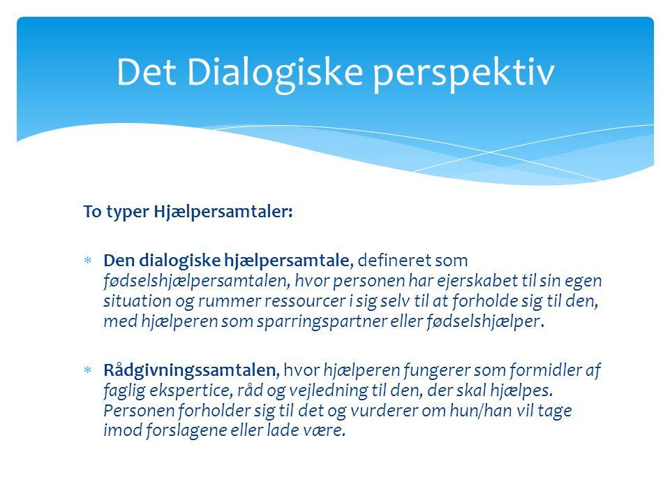 Det Dialogiske perspektiv To typer Hjælpersamtaler:  Den dialogiske hjælpersamtale, defineret som fødselshjælpersamtalen, hvor personen har ejerskabet til sin egen situation og rummer ressourcer i sig selv til at forholde sig til den, med hjælperen som sparringspartner eller fødselshjælper.