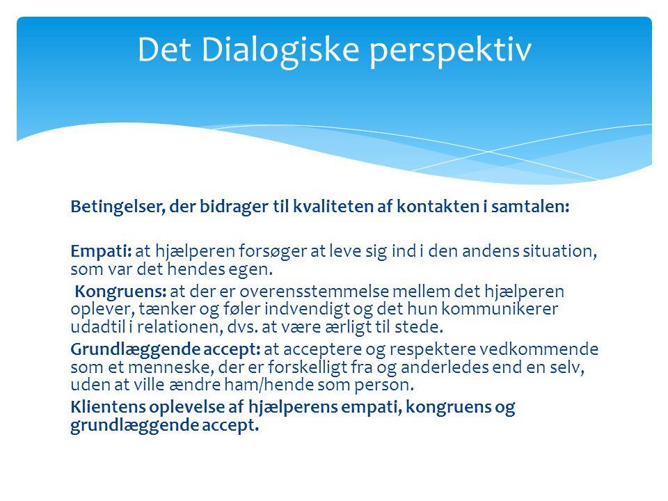 Det Dialogiske perspektiv Betingelser, der bidrager til kvaliteten af kontakten i samtalen: Empati: at hjælperen forsøger at leve sig ind i den andens situation, som var det hendes egen.