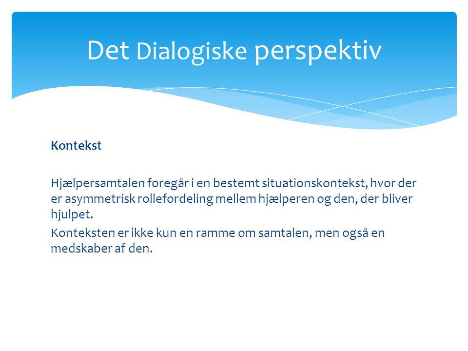 Det Dialogiske perspektiv Kontekst Hjælpersamtalen foregår i en bestemt situationskontekst, hvor der er asymmetrisk rollefordeling mellem hjælperen og den, der bliver hjulpet.