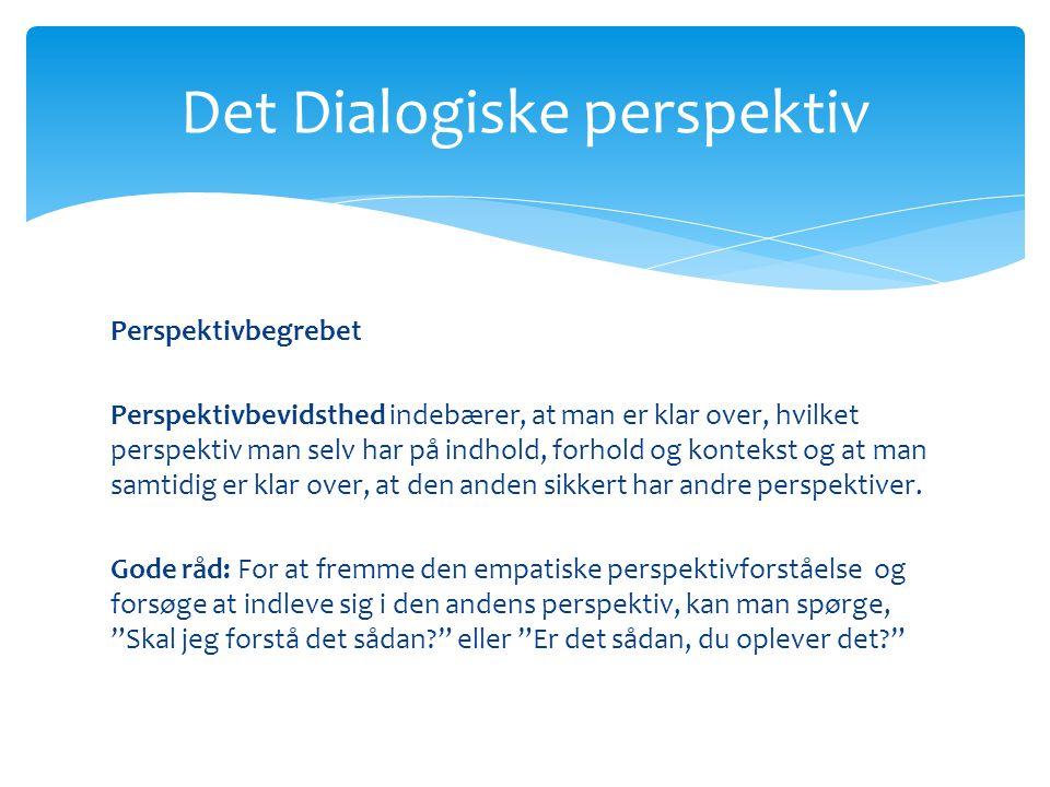 Det Dialogiske perspektiv Perspektivbegrebet Perspektivbevidsthed indebærer, at man er klar over, hvilket perspektiv man selv har på indhold, forhold og kontekst og at man samtidig er klar over, at den anden sikkert har andre perspektiver.