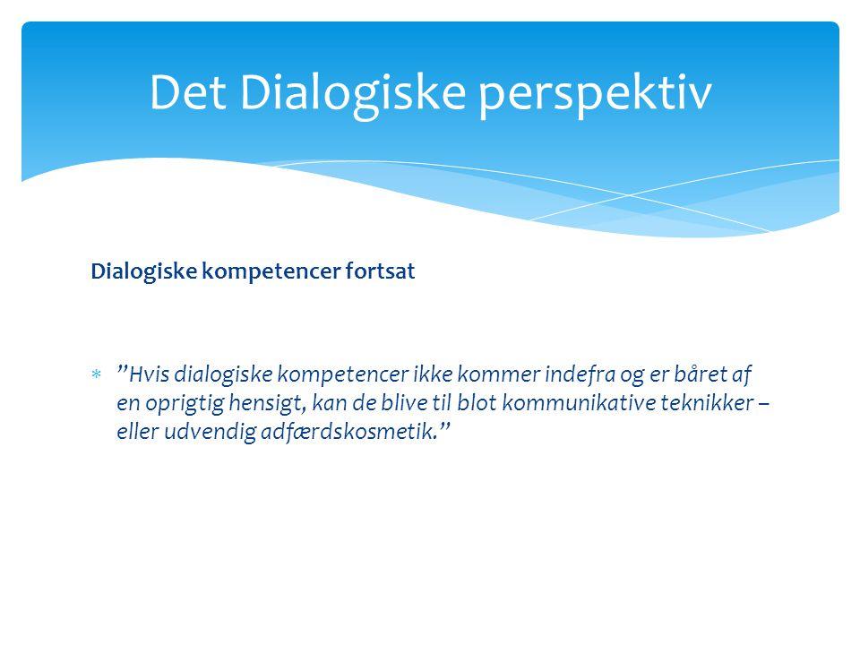 Det Dialogiske perspektiv Dialogiske kompetencer fortsat  Hvis dialogiske kompetencer ikke kommer indefra og er båret af en oprigtig hensigt, kan de blive til blot kommunikative teknikker – eller udvendig adfærdskosmetik.