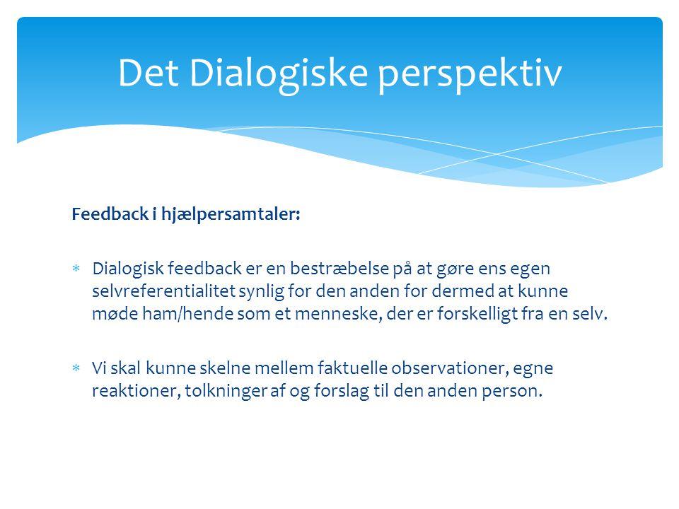 Det Dialogiske perspektiv Feedback i hjælpersamtaler:  Dialogisk feedback er en bestræbelse på at gøre ens egen selvreferentialitet synlig for den anden for dermed at kunne møde ham/hende som et menneske, der er forskelligt fra en selv.