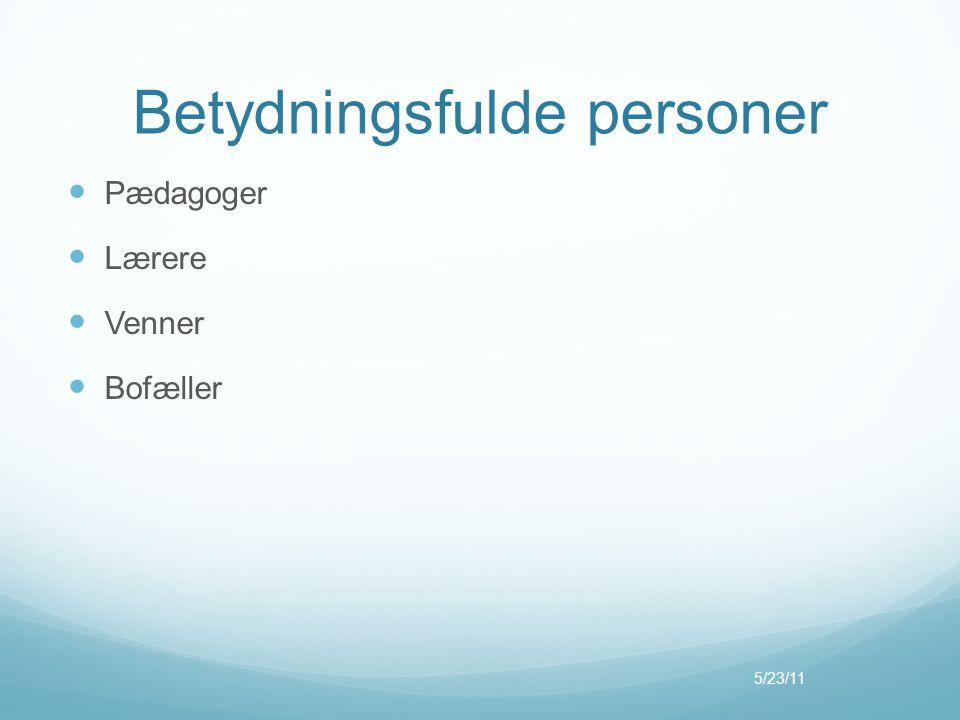 Betydningsfulde personer  Pædagoger  Lærere  Venner  Bofæller 5/23/11