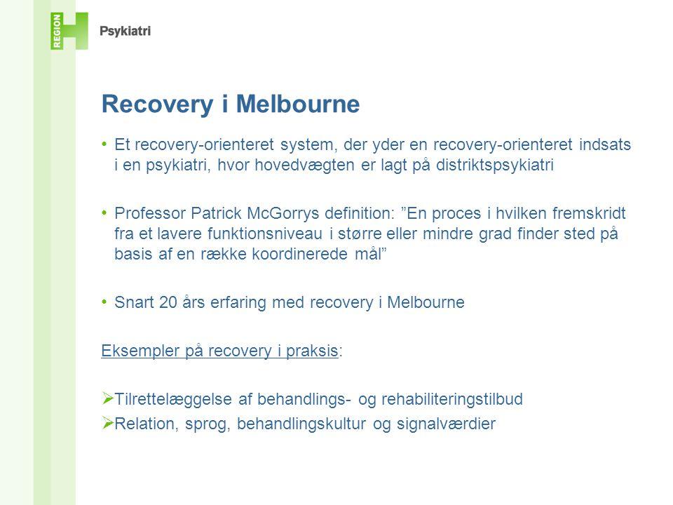 Recovery i Melbourne • Et recovery-orienteret system, der yder en recovery-orienteret indsats i en psykiatri, hvor hovedvægten er lagt på distriktspsykiatri • Professor Patrick McGorrys definition: En proces i hvilken fremskridt fra et lavere funktionsniveau i større eller mindre grad finder sted på basis af en række koordinerede mål • Snart 20 års erfaring med recovery i Melbourne Eksempler på recovery i praksis:  Tilrettelæggelse af behandlings- og rehabiliteringstilbud  Relation, sprog, behandlingskultur og signalværdier