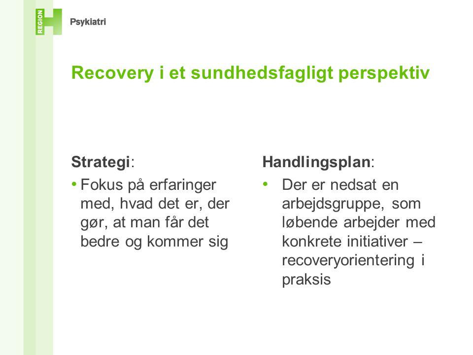 Recovery i et sundhedsfagligt perspektiv Strategi: • Fokus på erfaringer med, hvad det er, der gør, at man får det bedre og kommer sig Handlingsplan: • Der er nedsat en arbejdsgruppe, som løbende arbejder med konkrete initiativer – recoveryorientering i praksis