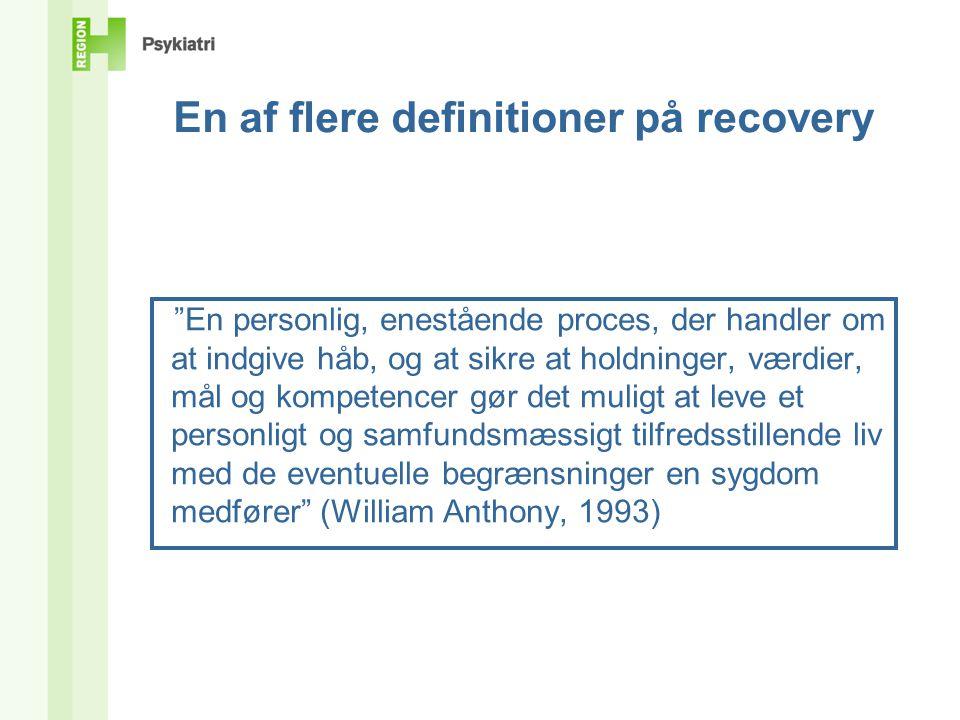 En af flere definitioner på recovery En personlig, enestående proces, der handler om at indgive håb, og at sikre at holdninger, værdier, mål og kompetencer gør det muligt at leve et personligt og samfundsmæssigt tilfredsstillende liv med de eventuelle begrænsninger en sygdom medfører (William Anthony, 1993)