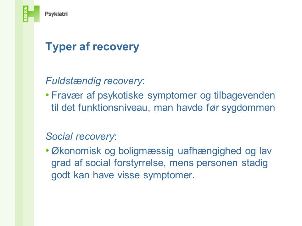 Larry Davidsons underopdeling af recovery Recovery from serious mental illness (full recovery) • Fravær af psykotiske symptomer og tilbagevenden til det funktionsniveau, man havde før sygdommen Being in recovery with a serious mental illness • A process of containing and minimizing the destructive impact of the illness while identifying and building on a persons strengths and interests in order for the person to have an identity and a life beyond that of a mental patient Larry Davidson: A Practical Guide to Recovery-Oriented Practice.