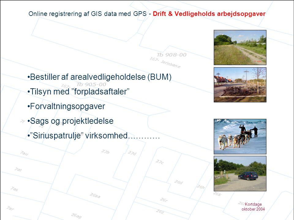 Kortdage oktober 2004 Online registrering af GIS data med GPS - Drift & Vedligeholds arbejdsopgaver •Bestiller af arealvedligeholdelse (BUM) •Tilsyn med forpladsaftaler •Forvaltningsopgaver •Sags og projektledelse • Siriuspatrulje virksomhed…………