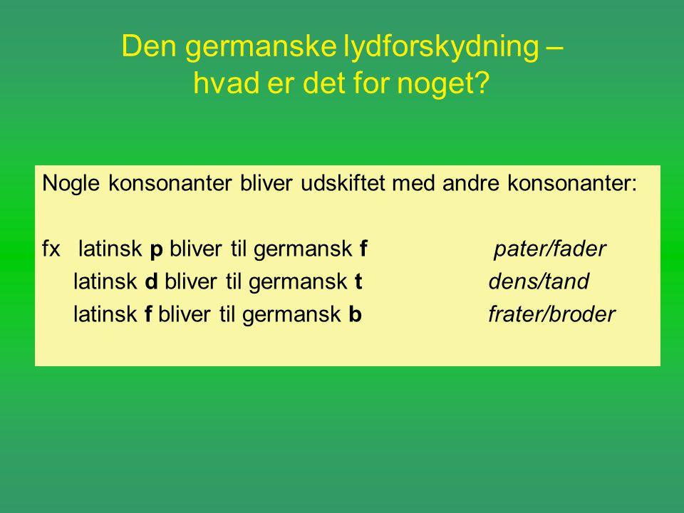 Den germanske lydforskydning – hvad er det for noget? Nogle konsonanter bliver udskiftet med andre konsonanter: fx latinsk p bliver til germansk f pat
