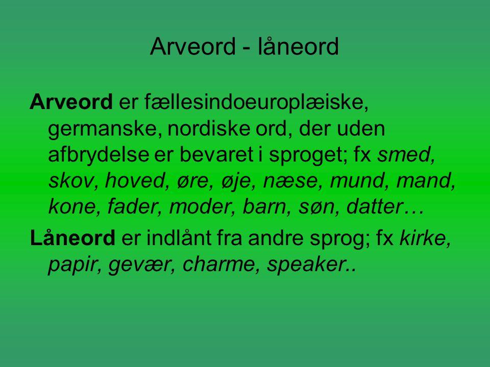 Arveord - låneord Arveord er fællesindoeuroplæiske, germanske, nordiske ord, der uden afbrydelse er bevaret i sproget; fx smed, skov, hoved, øre, øje,