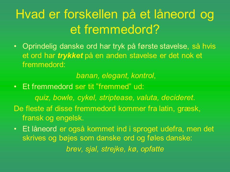 Hvad er forskellen på et låneord og et fremmedord? •Oprindelig danske ord har tryk på første stavelse, så hvis et ord har trykket på en anden stavelse