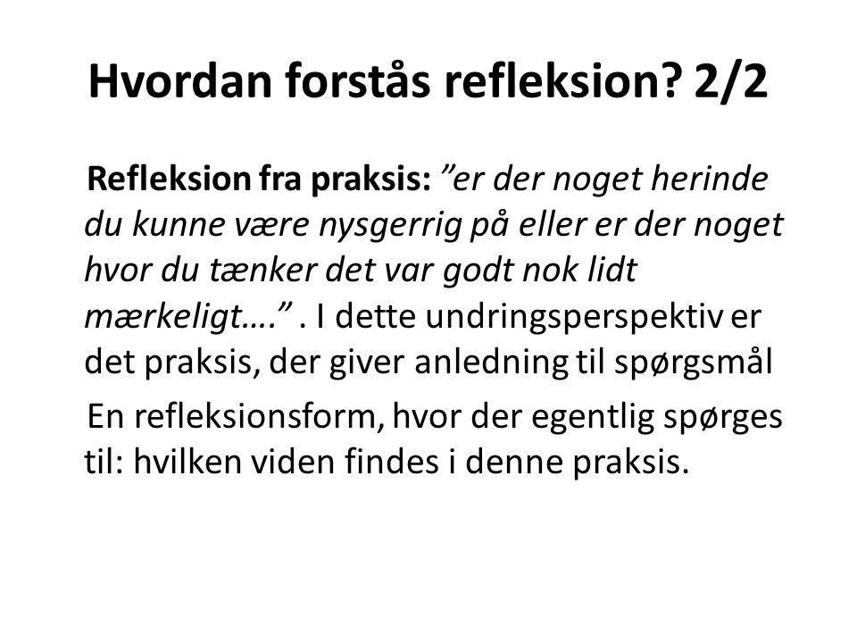 Betragtninger af refleksion • Refleksion over praksis - Bagudrettet perspektiv - Teori og begreber lægges ned over praksis hvordan kunne jeg have gjort det bedre • Refleksion fra praksis - Et undringsperspektiv - Praksis har forrang, og sætter dagsorden for hvilke begreber og teorier, der kan komme i spil.