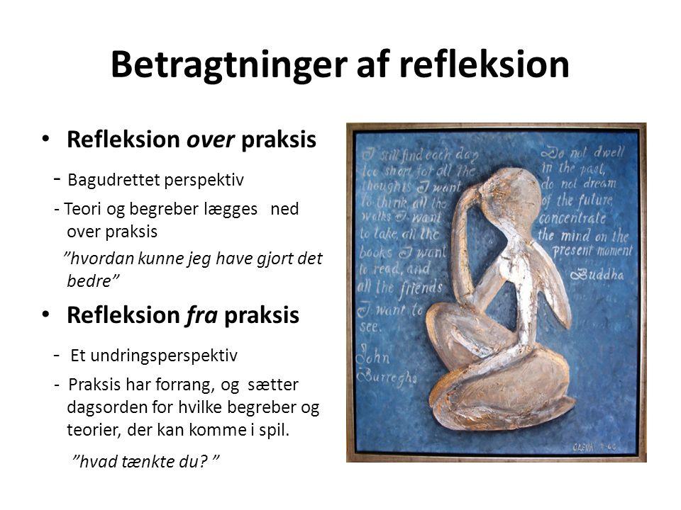 """Betragtninger af refleksion • Refleksion over praksis - Bagudrettet perspektiv - Teori og begreber lægges ned over praksis """"hvordan kunne jeg have gjo"""