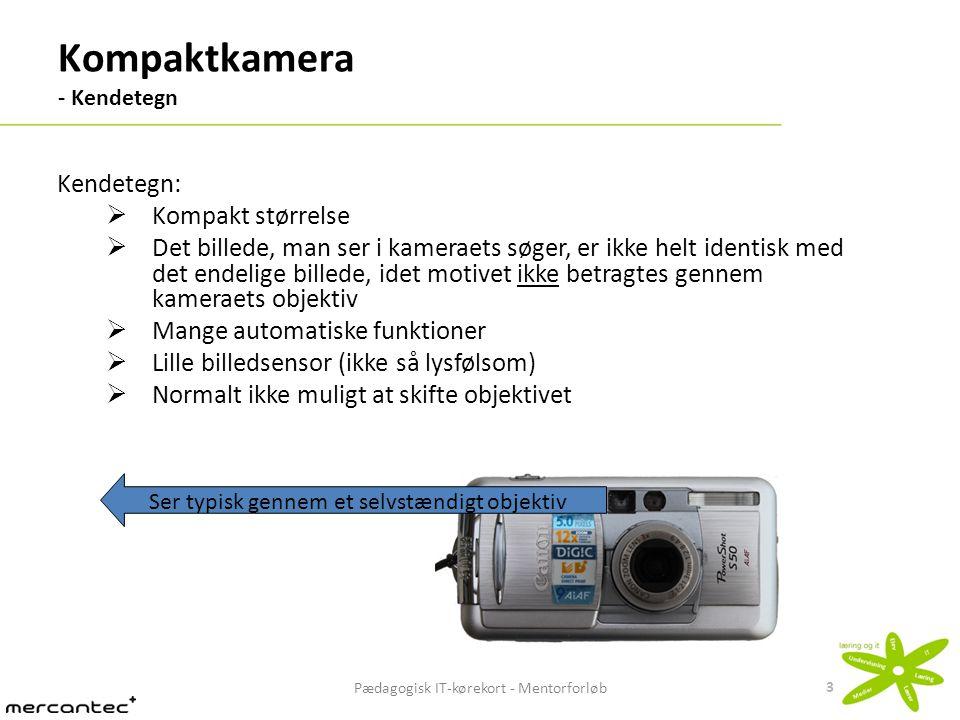 Pædagogisk IT-kørekort - Mentorforløb 4 Spejlreflekskamera (SLR) - Kendetegn Kendetegn:  Indeholder et system af spejle og prismer, hvilket medfører, at det fylder mere end et kompaktkamera  Det billede, man ser i kameraets søger, er identisk med det endelige billede, idet motivet betragtes direkte gennem kameraets objektiv  Ud over automatiske funktioner, indeholder det mulighed for mange manuelle indstillinger  Stor billedsensor (stor lysfølsomhed)  Bedre optik end ved kompaktkamera  Udskifteligt objektiv Ser gennem kameraets objektiv