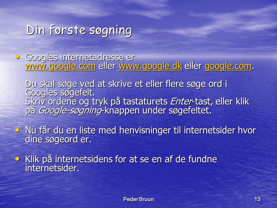 Peder Bruun13 Din første søgning • Googles internetadresse er www.google.com eller www.google.dk eller google.com. Du skal søge ved at skrive et eller