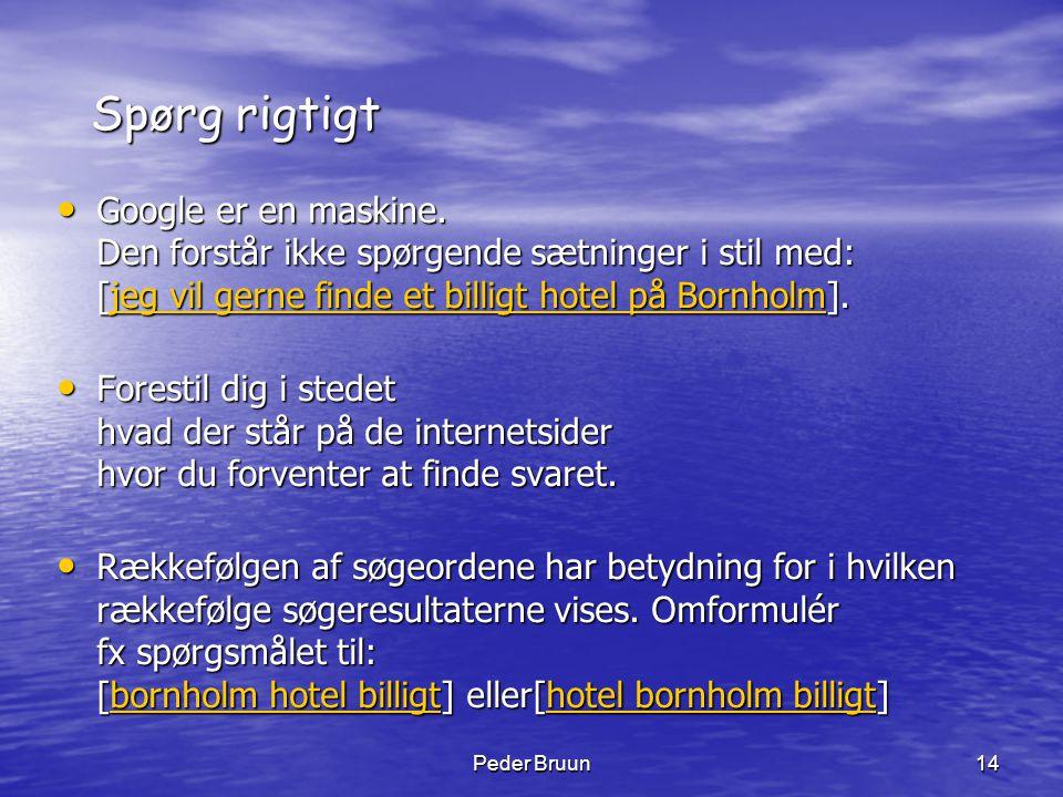 Peder Bruun14 Spørg rigtigt • Google er en maskine. Den forstår ikke spørgende sætninger i stil med: [jeg vil gerne finde et billigt hotel på Bornholm