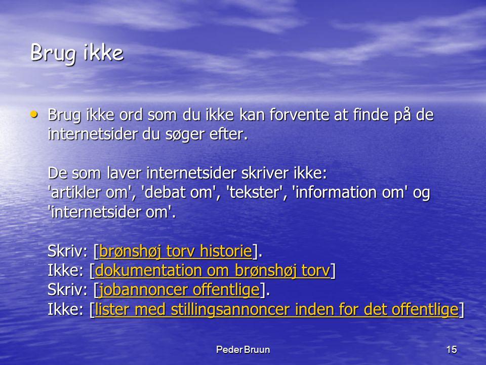 Peder Bruun15 Brug ikke • Brug ikke ord som du ikke kan forvente at finde på de internetsider du søger efter. De som laver internetsider skriver ikke: