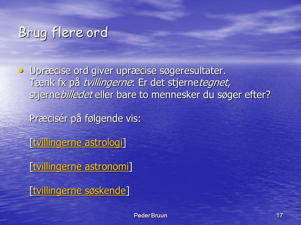 Peder Bruun17 Brug flere ord • Upræcise ord giver upræcise søgeresultater. Tænk fx på tvillingerne: Er det stjernetegnet, stjernebilledet eller bare t
