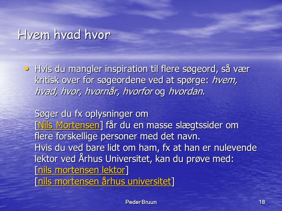 Peder Bruun18 Hvem hvad hvor • Hvis du mangler inspiration til flere søgeord, så vær kritisk over for søgeordene ved at spørge: hvem, hvad, hvor, hvor