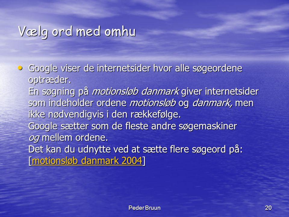 Peder Bruun20 Vælg ord med omhu • Google viser de internetsider hvor alle søgeordene optræder. En søgning på motionsløb danmark giver internetsider so