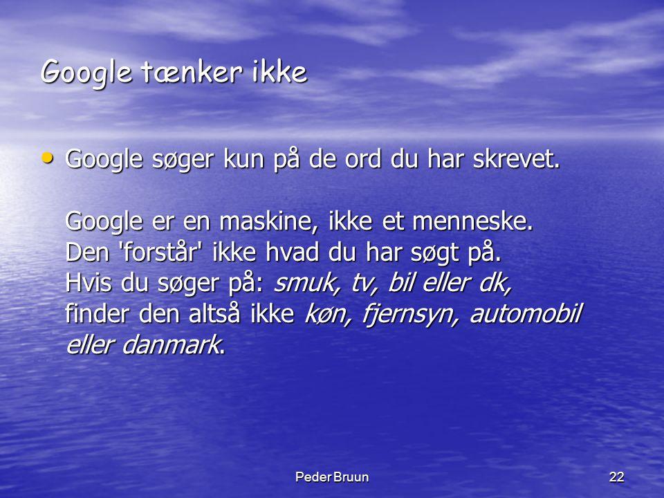 Peder Bruun22 Google tænker ikke • Google søger kun på de ord du har skrevet. Google er en maskine, ikke et menneske. Den 'forstår' ikke hvad du har s