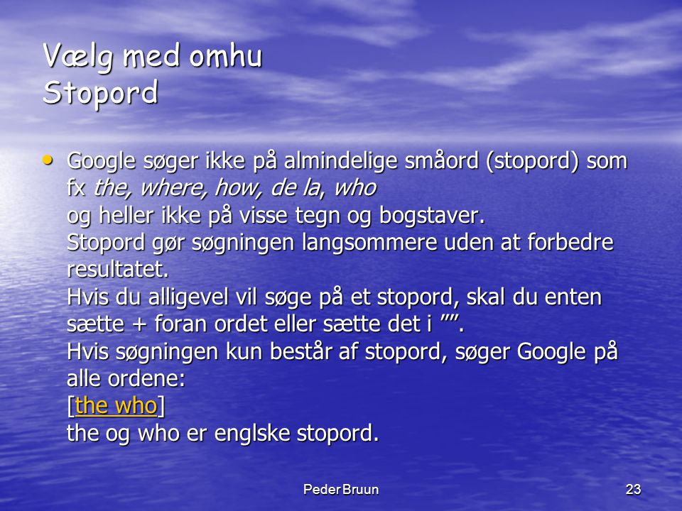 Peder Bruun23 Vælg med omhu Stopord • Google søger ikke på almindelige småord (stopord) som fx the, where, how, de la, who og heller ikke på visse teg