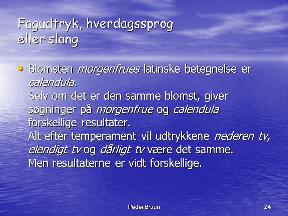 Peder Bruun24 Fagudtryk, hverdagssprog eller slang • Blomsten morgenfrues latinske betegnelse er calendula. Selv om det er den samme blomst, giver søg