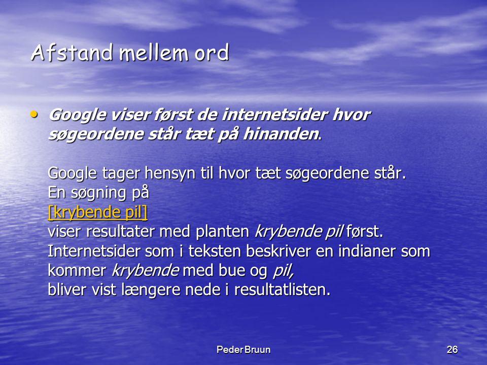 Peder Bruun26 Afstand mellem ord • Google viser først de internetsider hvor søgeordene står tæt på hinanden. Google tager hensyn til hvor tæt søgeorde