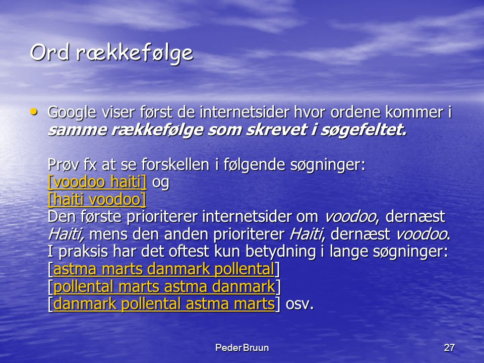 Peder Bruun27 Ord rækkefølge • Google viser først de internetsider hvor ordene kommer i samme rækkefølge som skrevet i søgefeltet. Prøv fx at se forsk