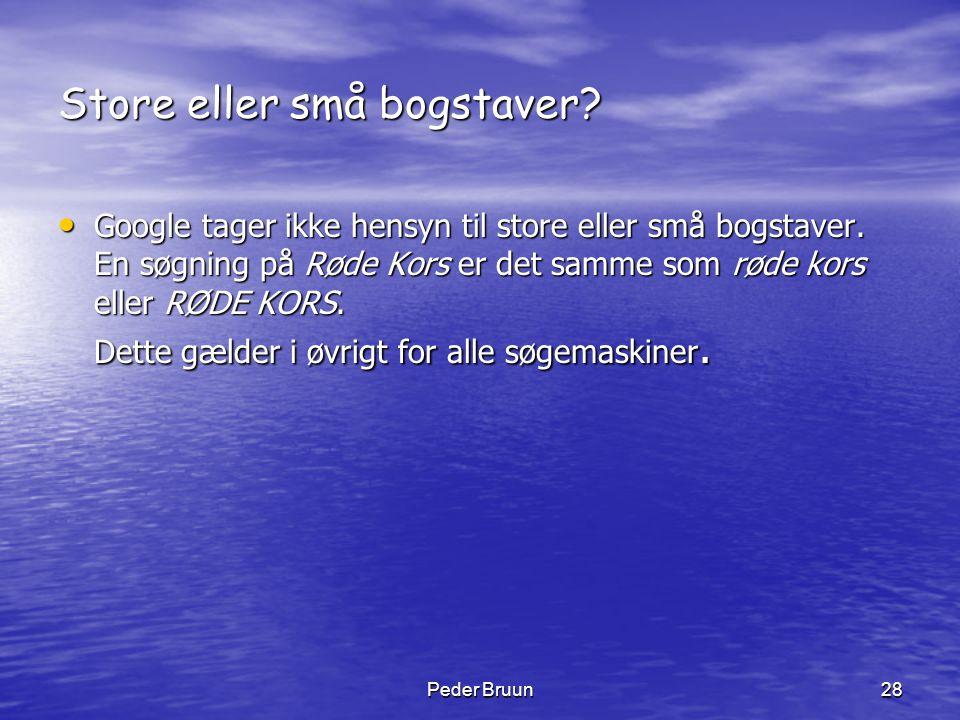 Peder Bruun28 Store eller små bogstaver? • Google tager ikke hensyn til store eller små bogstaver. En søgning på Røde Kors er det samme som røde kors