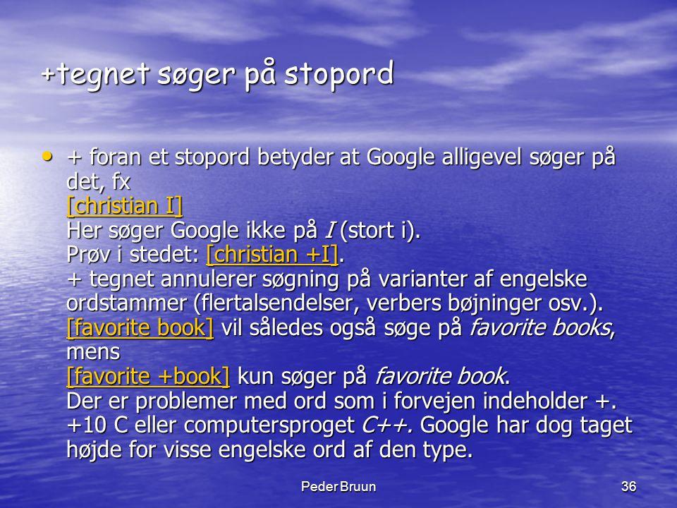Peder Bruun36 +tegnet søger på stopord • + foran et stopord betyder at Google alligevel søger på det, fx [christian I] Her søger Google ikke på I (sto