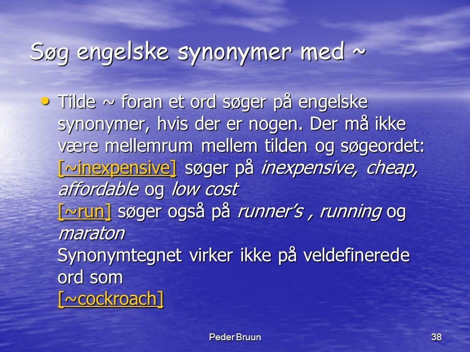 Peder Bruun38 Søg engelske synonymer med ~ • Tilde ~ foran et ord søger på engelske synonymer, hvis der er nogen. Der må ikke være mellemrum mellem ti
