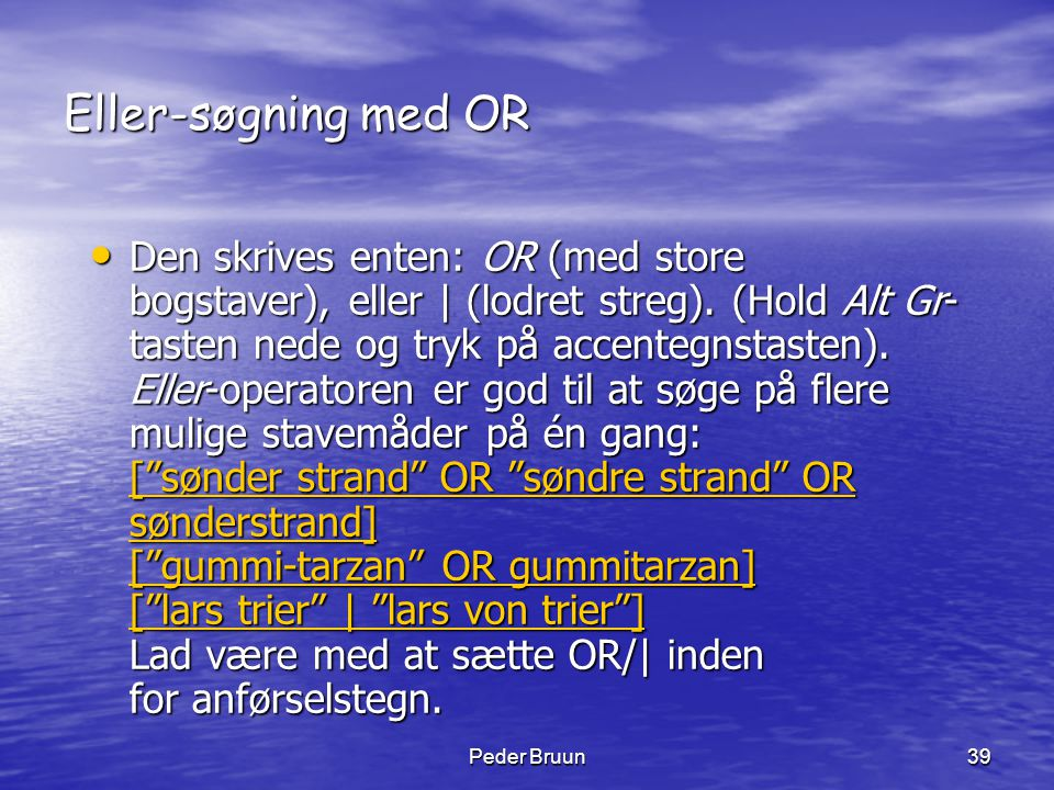 Peder Bruun39 Eller-søgning med OR • Den skrives enten: OR (med store bogstaver), eller   (lodret streg). (Hold Alt Gr- tasten nede og tryk på accente