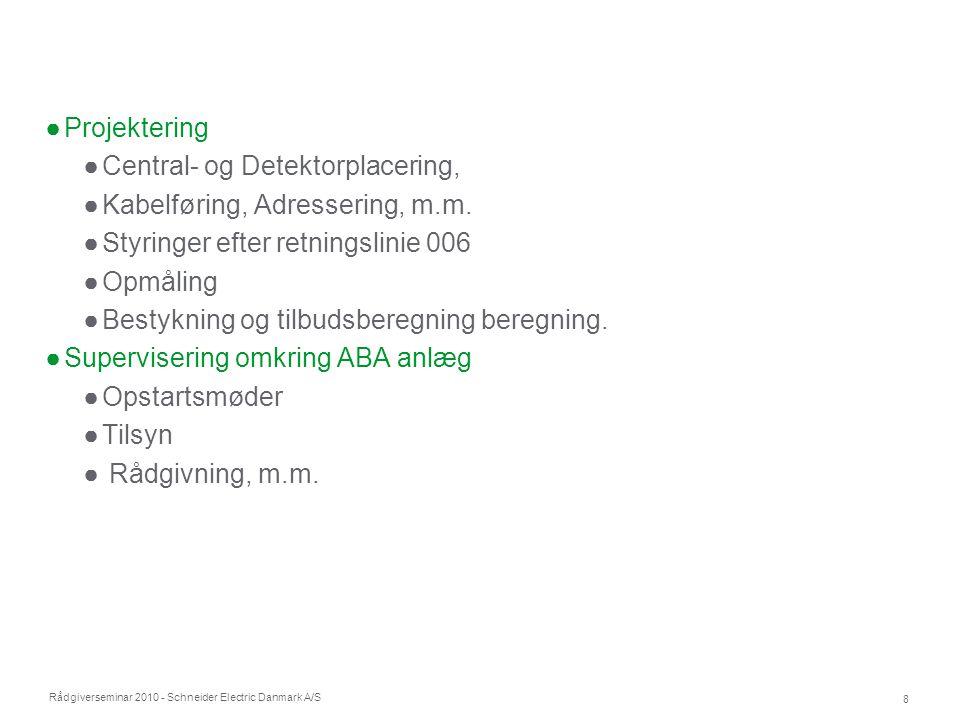 Rådgiverseminar 2010 - Schneider Electric Danmark A/S 8 ●Projektering ●Central- og Detektorplacering, ●Kabelføring, Adressering, m.m. ●Styringer efter