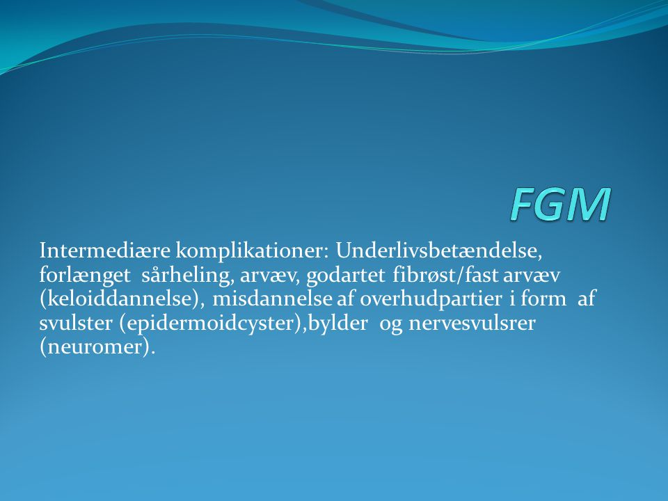 Intermediære komplikationer: Underlivsbetændelse, forlænget sårheling, arvæv, godartet fibrøst/fast arvæv (keloiddannelse), misdannelse af overhudpart