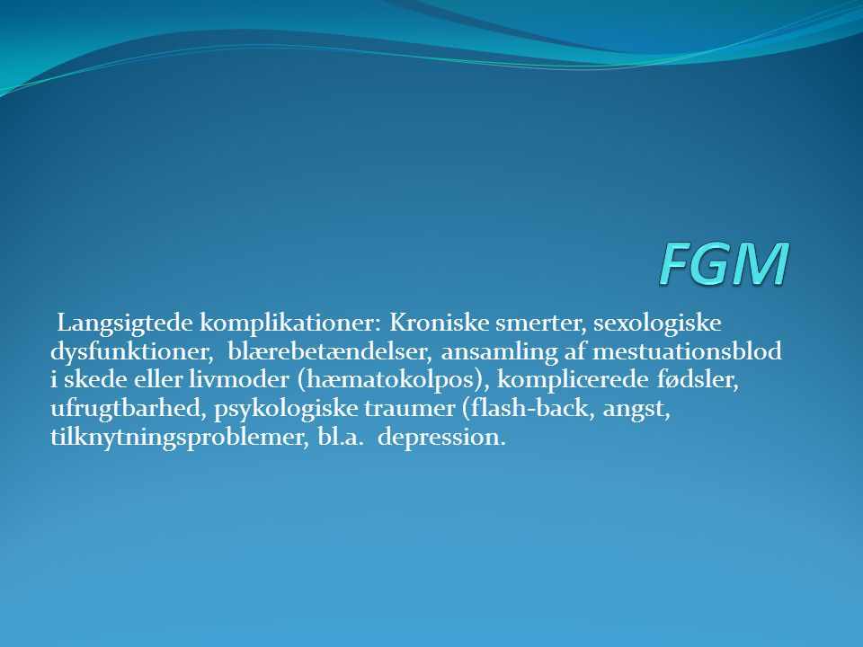 Langsigtede komplikationer: Kroniske smerter, sexologiske dysfunktioner, blærebetændelser, ansamling af mestuationsblod i skede eller livmoder (hæmato