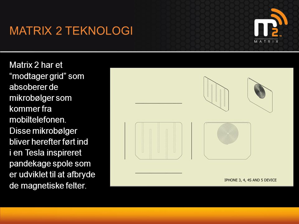 "MATRIX 2 TEKNOLOGI Matrix 2 har et ""modtager grid"" som absoberer de mikrobølger som kommer fra mobiltelefonen. Disse mikrobølger bliver herefter ført"