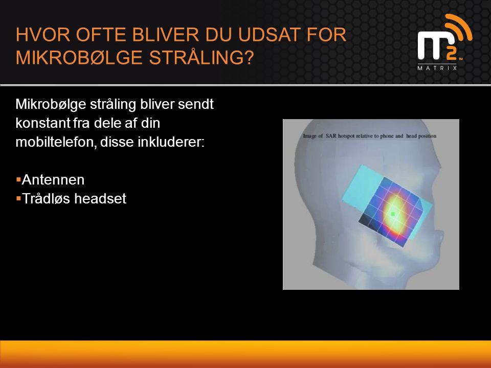 HVOR OFTE BLIVER DU UDSAT FOR MIKROBØLGE STRÅLING? Mikrobølge stråling bliver sendt konstant fra dele af din mobiltelefon, disse inkluderer:  Antenne