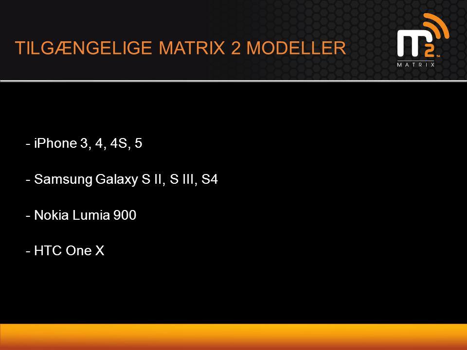 TILGÆNGELIGE MATRIX 2 MODELLER - iPhone 3, 4, 4S, 5 - Samsung Galaxy S II, S III, S4 - Nokia Lumia 900 - HTC One X
