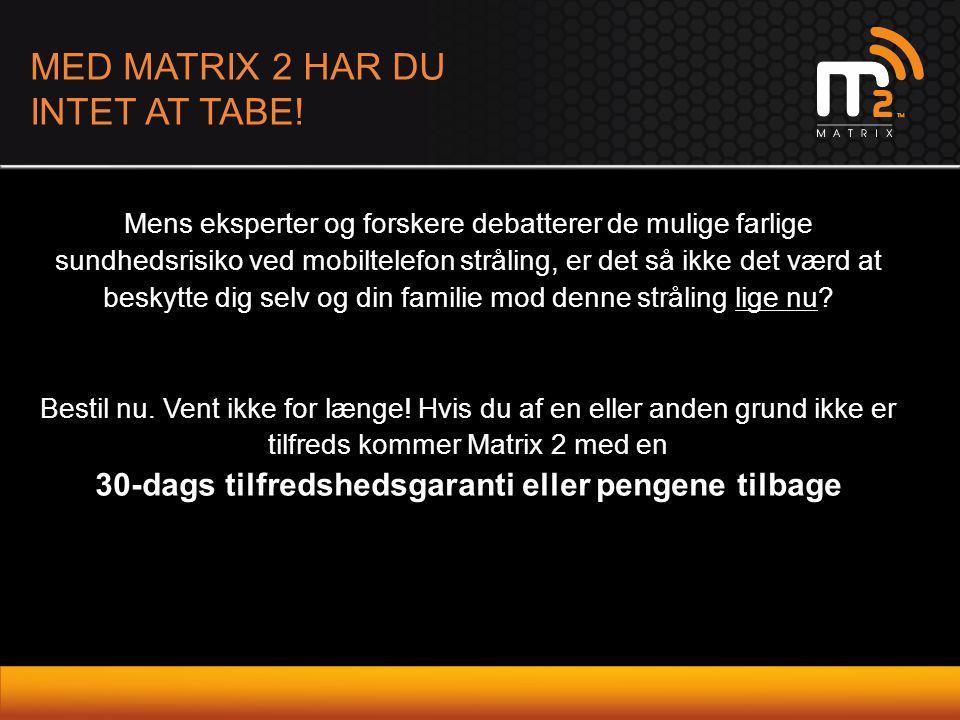 MED MATRIX 2 HAR DU INTET AT TABE! Mens eksperter og forskere debatterer de mulige farlige sundhedsrisiko ved mobiltelefon stråling, er det så ikke de