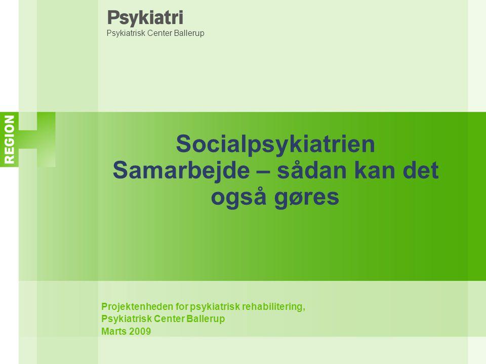 Psykiatrisk Center Ballerup Socialpsykiatrien Samarbejde – sådan kan det også gøres Projektenheden for psykiatrisk rehabilitering, Psykiatrisk Center Ballerup Marts 2009