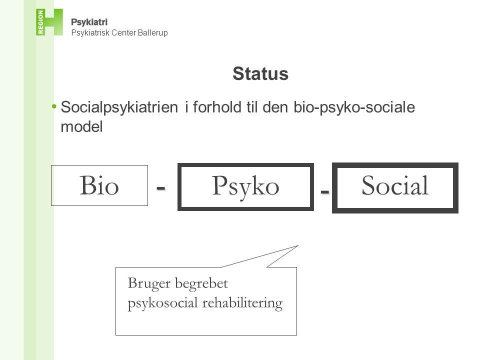Psykiatrisk Center Ballerup Status • Socialpsykiatrien i forhold til den bio-psyko-sociale model Bio - Psyko - Social Bruger begrebet psykosocial rehabilitering