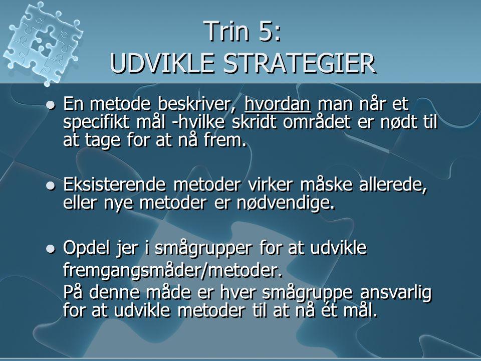 Trin 5: UDVIKLE STRATEGIER  En metode beskriver, hvordan man når et specifikt mål -hvilke skridt området er nødt til at tage for at nå frem.