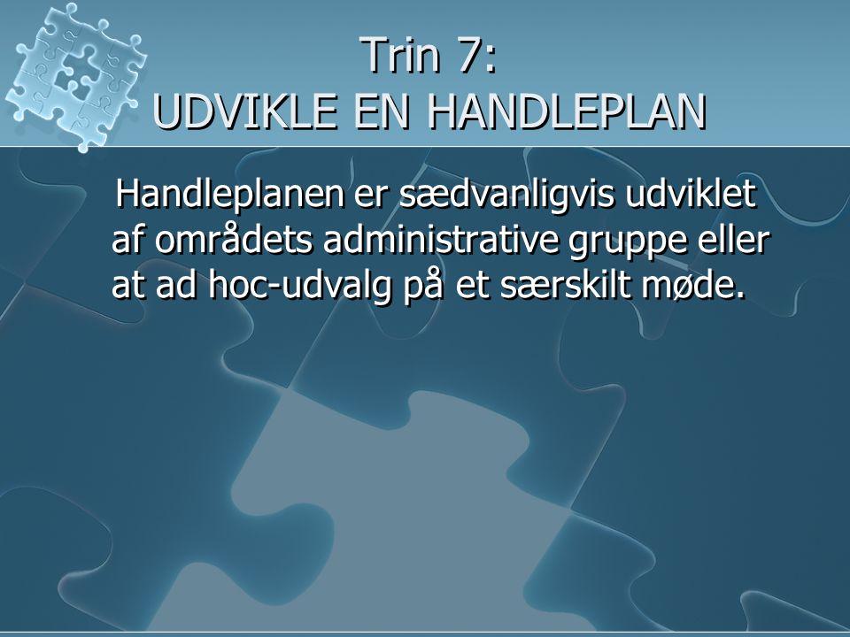 Trin 7: UDVIKLE EN HANDLEPLAN Handleplanen er sædvanligvis udviklet af områdets administrative gruppe eller at ad hoc-udvalg på et særskilt møde.