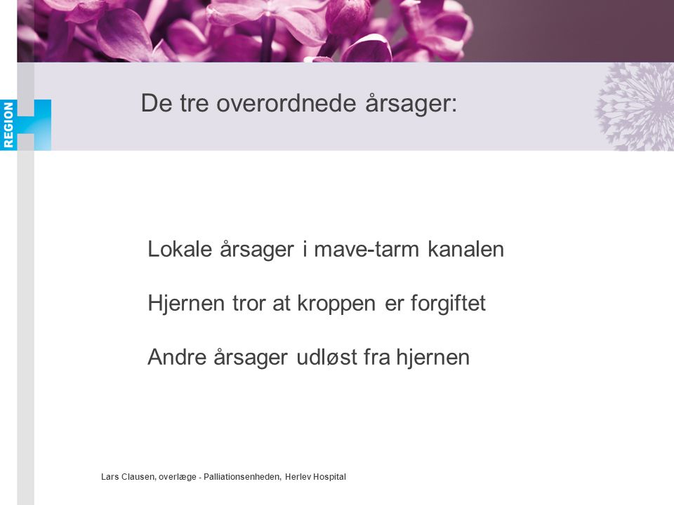 Lars Clausen, overlæge - Palliationsenheden, Herlev Hospital De tre overordnede årsager: Lokale årsager i mave-tarm kanalen Hjernen tror at kroppen er